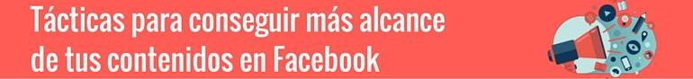Tácticas para conseguir más alcance de tus contenidos en Facebook