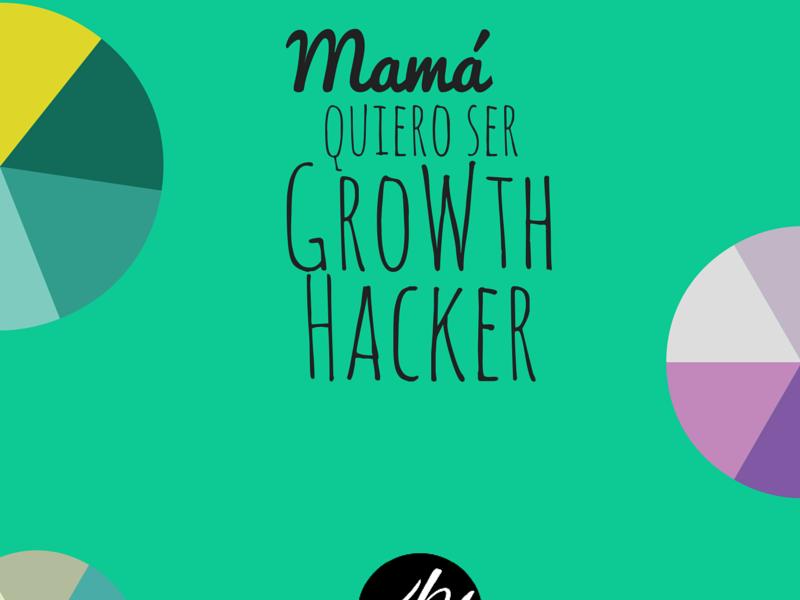 Mamá, Quiero ser Growth Hacker